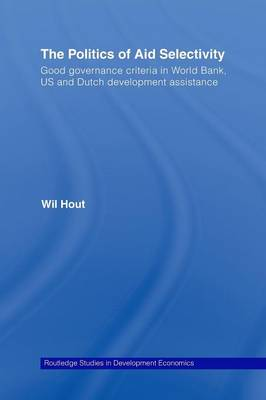 The Politics of Aid Selectivity: Good Governance Criteria in World Bank, U.S. and Dutch Development Assistance - Routledge Studies in Development Economics v. 59 (Paperback)