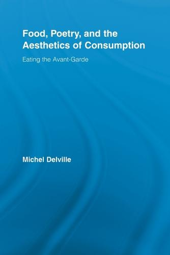 Food, Poetry, and the Aesthetics of Consumption: Eating the Avant-Garde - Routledge Studies in Twentieth-Century Literature (Paperback)