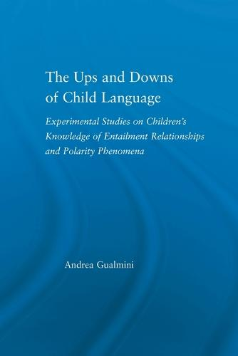 The Ups and Downs of Child Language: Experimental Studies on Children's Knowledge of Entailment Relationships and Polarity Phenomena - Outstanding Dissertations in Linguistics (Paperback)