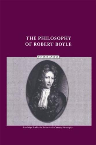 The Philosophy of Robert Boyle - Routledge Studies in Seventeenth-Century Philosophy (Paperback)