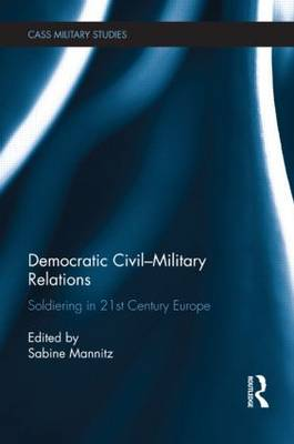 Democratic Civil-Military Relations: Soldiering in 21st Century Europe - Cass Military Studies (Hardback)