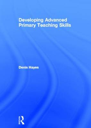 Developing Advanced Primary Teaching Skills (Hardback)