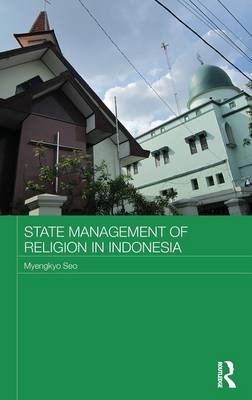 State Management of Religion in Indonesia - Routledge Religion in Contemporary Asia Series (Hardback)