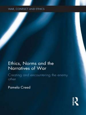 Ethics, Norms and the Narratives of War: Creating and Encountering the Enemy Other - War, Conflict and Ethics (Hardback)