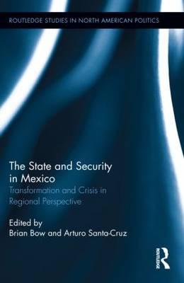 The State and Security in Mexico: Transformation and Crisis in Regional Perspective - Routledge Studies in North American Politics (Hardback)