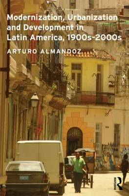 Modernization, Urbanization and Development in Latin America, 1900s - 2000s - Planning, History and Environment Series (Hardback)