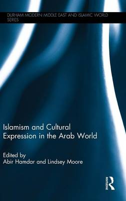 Islamism and Cultural Expression in the Arab World - Durham Modern Middle East and Islamic World Series (Hardback)