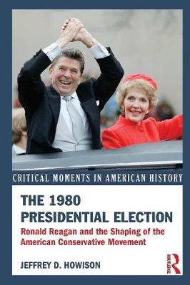 The 1980 Presidential Election: Ronald Reagan and the Shaping of the American Conservative Movement - Critical Moments in American History (Paperback)