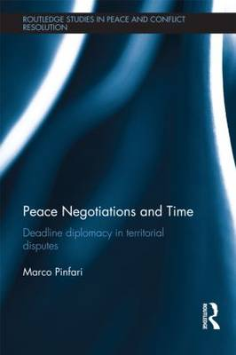 Peace Negotiations and Time: Deadline Diplomacy in Territorial Disputes - Routledge Studies in Peace and Conflict Resolution (Hardback)