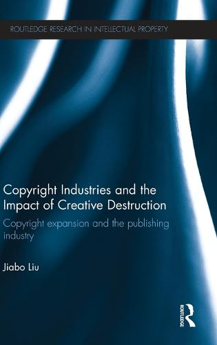 Copyright Industries and the Impact of Creative Destruction: Copyright Expansion and the Publishing Industry - Routledge Research in Intellectual Property (Hardback)