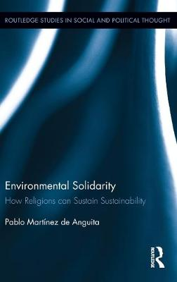 Environmental Solidarity: How Religions Can Sustain Sustainability - Routledge Studies in Social and Political Thought (Hardback)