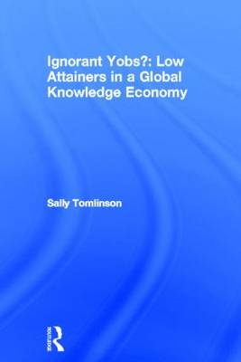 Ignorant Yobs?: Low Attainers in a Global Knowledge Economy (Hardback)