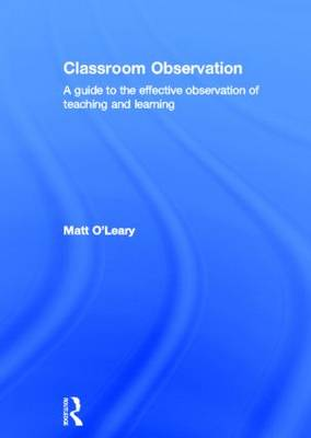 Classroom Observation: A guide to the effective observation of teaching and learning (Hardback)