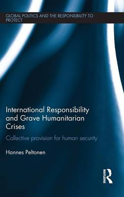 International Responsibility and Grave Humanitarian Crises: Collective Provision for Human Security - Global Politics and the Responsibility to Protect (Hardback)