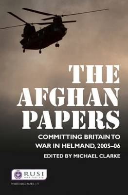 The Afghan Papers: Committing Britain to War in Helmand, 2005-06 - Whitehall Papers (Paperback)