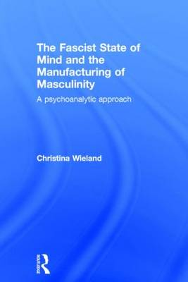 The Fascist State of Mind and the Manufacturing of Masculinity: A psychoanalytic approach (Hardback)