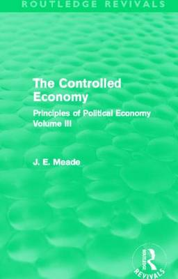 The Controlled Economy: Principles of Political Economy Volume III - Collected Works of James Meade (Hardback)
