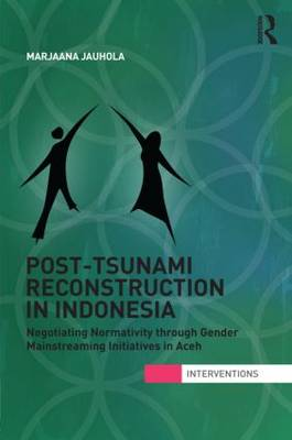 Post-Tsunami Reconstruction in Indonesia: Negotiating Normativity through Gender Mainstreaming Initiatives in Aceh - Interventions (Hardback)