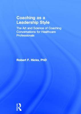 Coaching as a Leadership Style: The Art and Science of Coaching Conversations for Healthcare Professionals (Hardback)