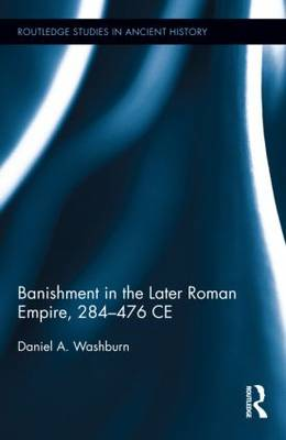Banishment in the Later Roman Empire, 284-476 CE - Routledge Studies in Ancient History (Hardback)