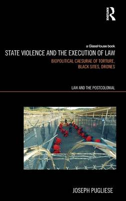 State Violence and the Execution of Law: Biopolitcal Caesurae of Torture, Black Sites, Drones - Law and the Postcolonial (Hardback)
