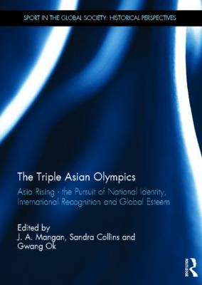 The Triple Asian Olympics - Asia Rising: The Pursuit of National Identity, International Recognition and Global Esteem - Sport in the Global Society - Historical perspectives (Hardback)