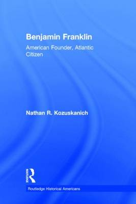 Benjamin Franklin: American Founder, Atlantic Citizen - Routledge Historical Americans (Hardback)