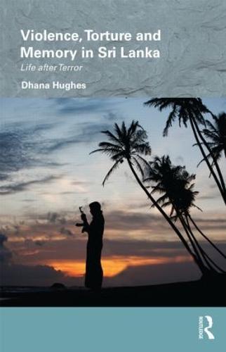 Violence, Torture and Memory in Sri Lanka: Life after Terror - Routledge/Edinburgh South Asian Studies Series (Hardback)