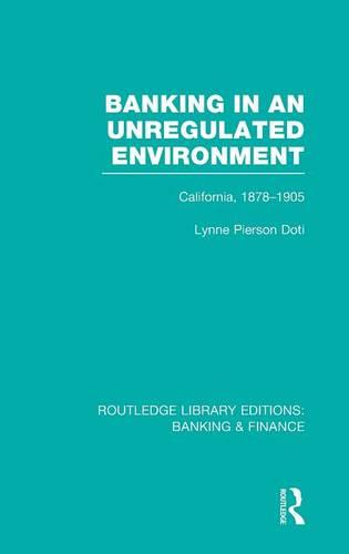 Banking in an Unregulated Environment: California, 1878-1905 - Routledge Library Editions: Banking & Finance (Hardback)