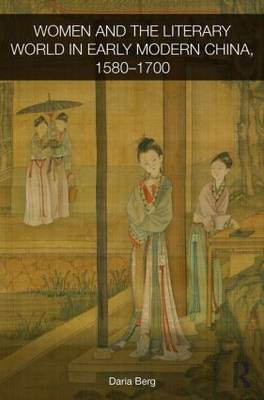 Women and the Literary World in Early Modern China, 1580-1700 - Routledge Studies in the Early History of Asia (Hardback)