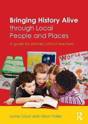 Bringing History Alive through Local People and Places: A guide for primary school teachers (Paperback)
