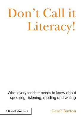 Don't Call it Literacy!: What every teacher needs to know about speaking, listening, reading and writing (Paperback)