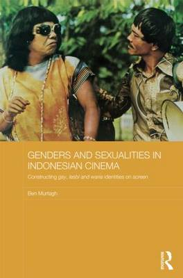 Genders and Sexualities in Indonesian Cinema: Constructing gay, lesbi and waria identities on screen - Media, Culture and Social Change in Asia (Hardback)