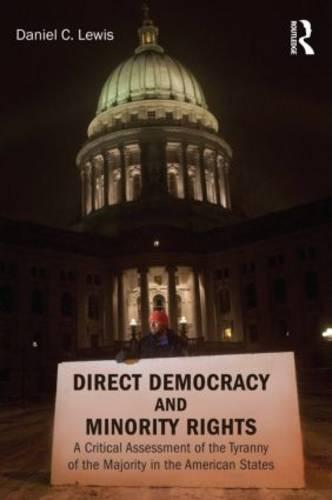 Direct Democracy and Minority Rights: A Critical Assessment of the Tyranny of the Majority in the American States - Controversies in Electoral Democracy and Representation (Paperback)