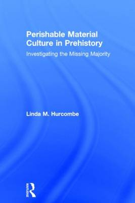 Perishable Material Culture in Prehistory: Investigating the Missing Majority (Hardback)