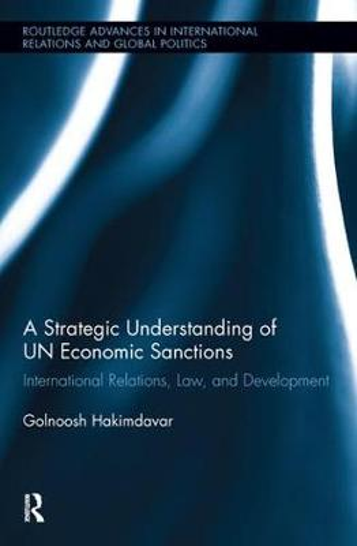 A Strategic Understanding of UN Economic Sanctions: International Relations, Law and Development - Routledge Advances in International Relations and Global Politics (Hardback)