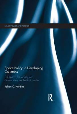 Space Policy in Developing Countries: The Search for Security and Development on the Final Frontier - Space Power and Politics (Hardback)