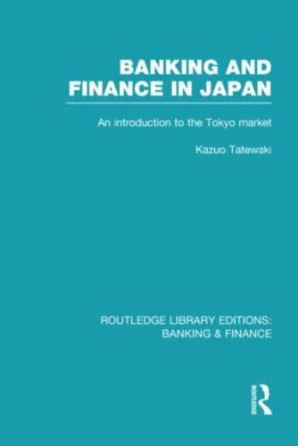Banking and Finance in Japan: An Introduction to the Tokyo Market - Routledge Library Editions: Banking & Finance (Hardback)