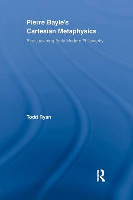 Pierre Bayle's Cartesian Metaphysics: Rediscovering Early Modern Philosophy (Paperback)