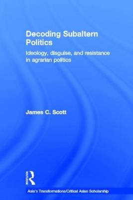 Decoding Subaltern Politics: Ideology, Disguise, and Resistance in Agrarian Politics - Asia's Transformations/Critical Asian Scholarship (Hardback)