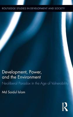 Development, Power, and the Environment: Neoliberal Paradox in the Age of Vulnerability - Routledge Studies in Development and Society (Hardback)