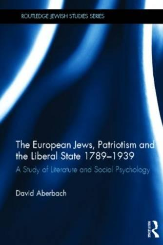 The European Jews, Patriotism and the Liberal State 1789-1939: A Study of Literature and Social Psychology - Routledge Jewish Studies Series (Hardback)