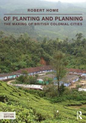 Of Planting and Planning: The making of British colonial cities - Planning, History and Environment Series (Paperback)