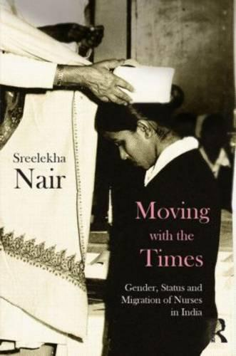 Moving with the Times: Gender, Status and Migration of Nurses in India (Hardback)