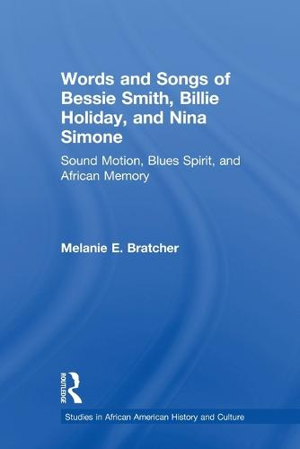 Words and Songs of Bessie Smith, Billie Holiday, and Nina Simone: Sound Motion, Blues Spirit, and African Memory - Studies in African American History and Culture (Paperback)