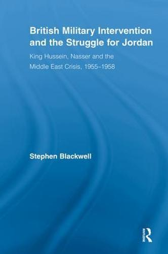 British Military Intervention and the Struggle for Jordan: King Hussein, Nasser and the Middle East Crisis, 1955-1958 - British Politics and Society (Paperback)