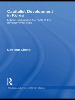 Capitalist Development in Korea: Labour, Capital and the Myth of the Developmental State - Routledge Advances in Korean Studies (Paperback)