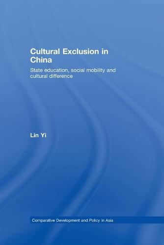 Cultural Exclusion in China: State Education, Social Mobility and Cultural Difference - Comparative Development and Policy in Asia (Paperback)