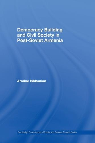 Democracy Building and Civil Society in Post-Soviet Armenia - Routledge Contemporary Russia and Eastern Europe Series (Paperback)