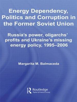 Energy Dependency, Politics and Corruption in the Former Soviet Union: Russia's Power, Oligarchs' Profits and Ukraine's Missing Energy Policy, 1995-2006 - BASEES/Routledge Series on Russian and East European Studies (Paperback)
